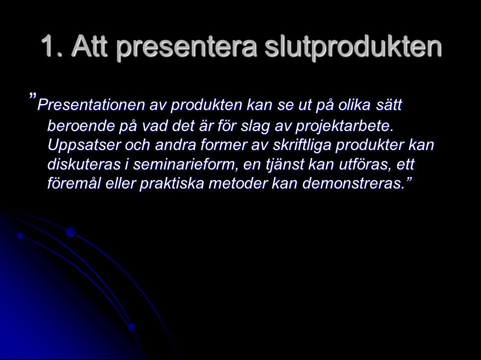 """1. Att presentera slutprodukten """" Presentationen av produkten kan se ut på olika sätt beroende på vad det är för slag av projektarbete. Uppsatser och"""