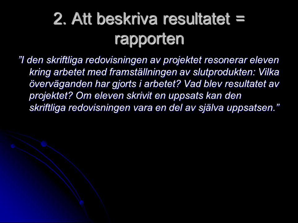 """2. Att beskriva resultatet = rapporten """"I den skriftliga redovisningen av projektet resonerar eleven kring arbetet med framställningen av slutprodukte"""