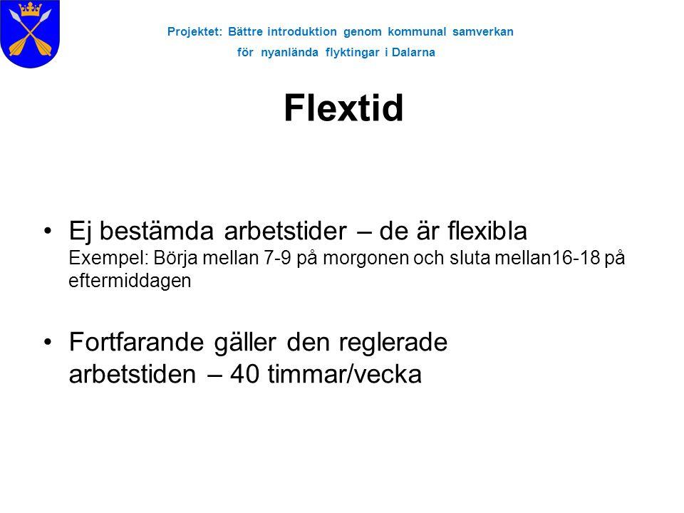 Projektet: Bättre introduktion genom kommunal samverkan för nyanlända flyktingar i Dalarna Flextid •Ej bestämda arbetstider – de är flexibla Exempel: