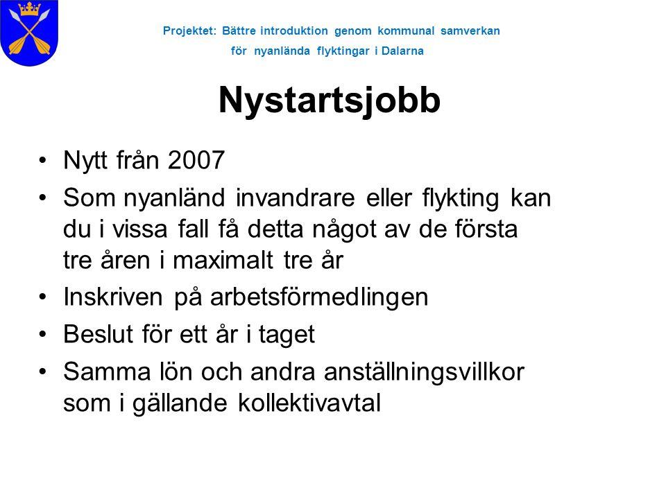 Projektet: Bättre introduktion genom kommunal samverkan för nyanlända flyktingar i Dalarna Nystartsjobb •Nytt från 2007 •Som nyanländ invandrare eller