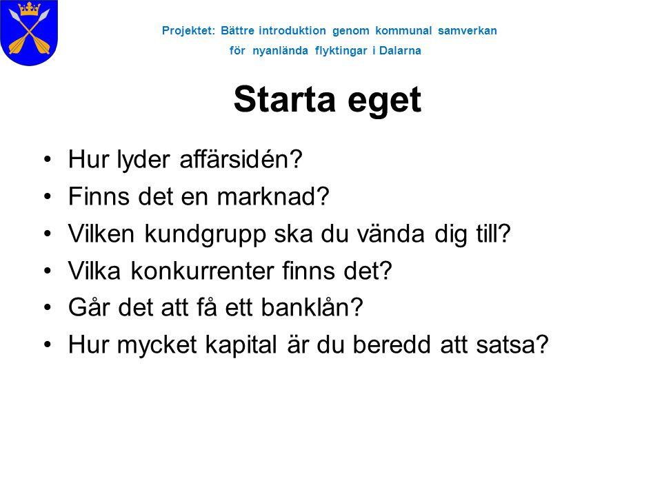 Projektet: Bättre introduktion genom kommunal samverkan för nyanlända flyktingar i Dalarna Starta eget •Hur lyder affärsidén? •Finns det en marknad? •