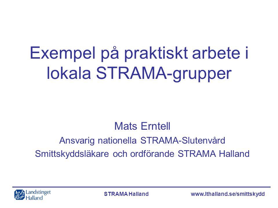STRAMA Halland www.lthalland.se/smittskydd Exempel på praktiskt arbete i lokala STRAMA-grupper Mats Erntell Ansvarig nationella STRAMA-Slutenvård Smit