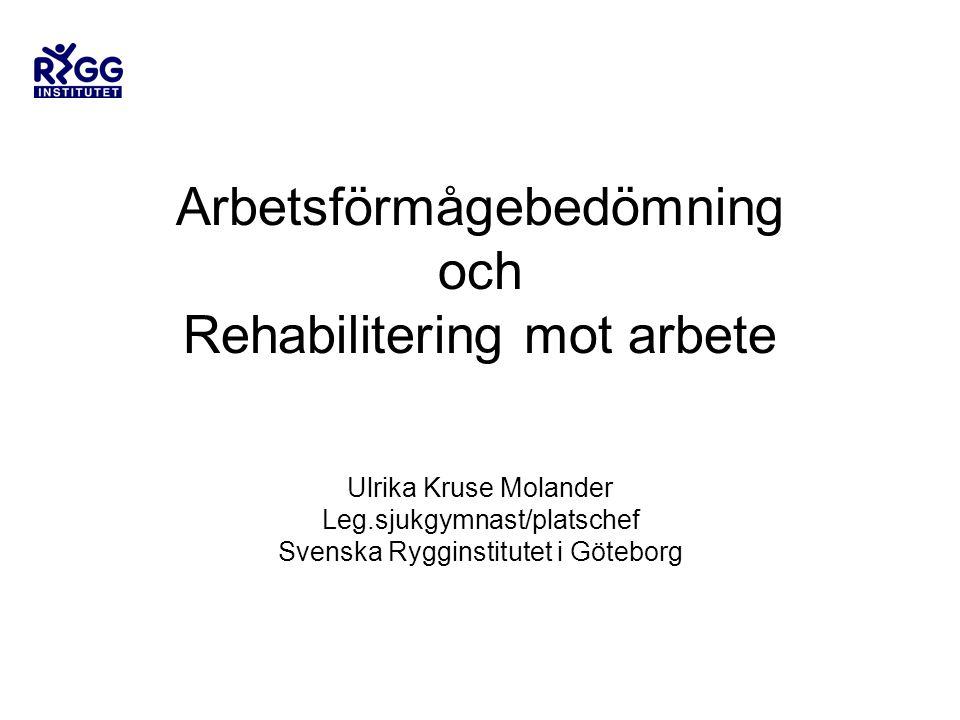 Arbetsförmågebedömning och Rehabilitering mot arbete Ulrika Kruse Molander Leg.sjukgymnast/platschef Svenska Rygginstitutet i Göteborg