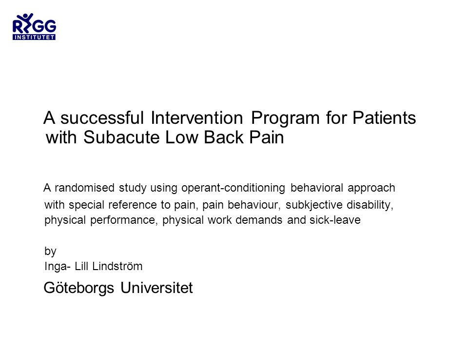 A successful Intervention Program for Patients with Subacute Low Back Pain A randomised study using operant-conditioning behavioral approach with special reference to pain, pain behaviour, subkjective disability, physical performance, physical work demands and sick-leave by Inga- Lill Lindström Göteborgs Universitet