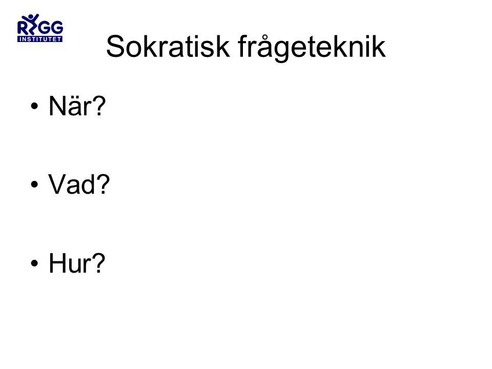 Sokratisk frågeteknik •När? •Vad? •Hur?
