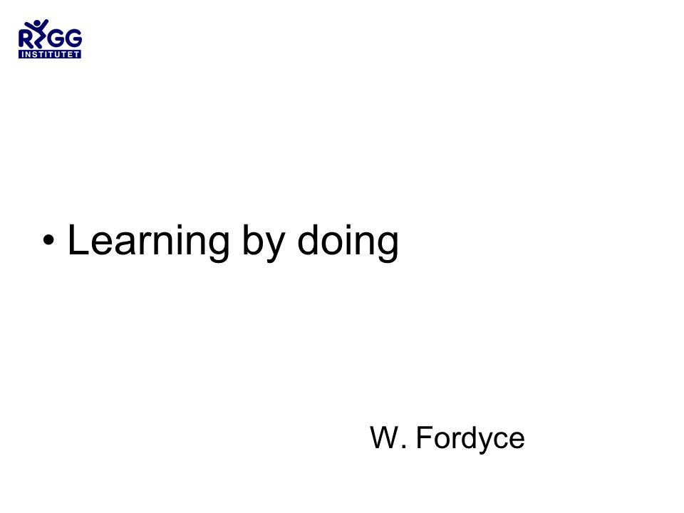 •Learning by doing W. Fordyce