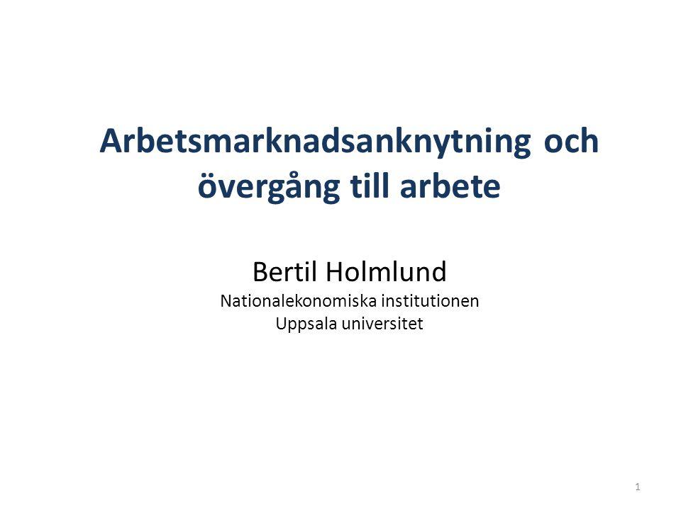 1 Arbetsmarknadsanknytning och övergång till arbete Bertil Holmlund Nationalekonomiska institutionen Uppsala universitet