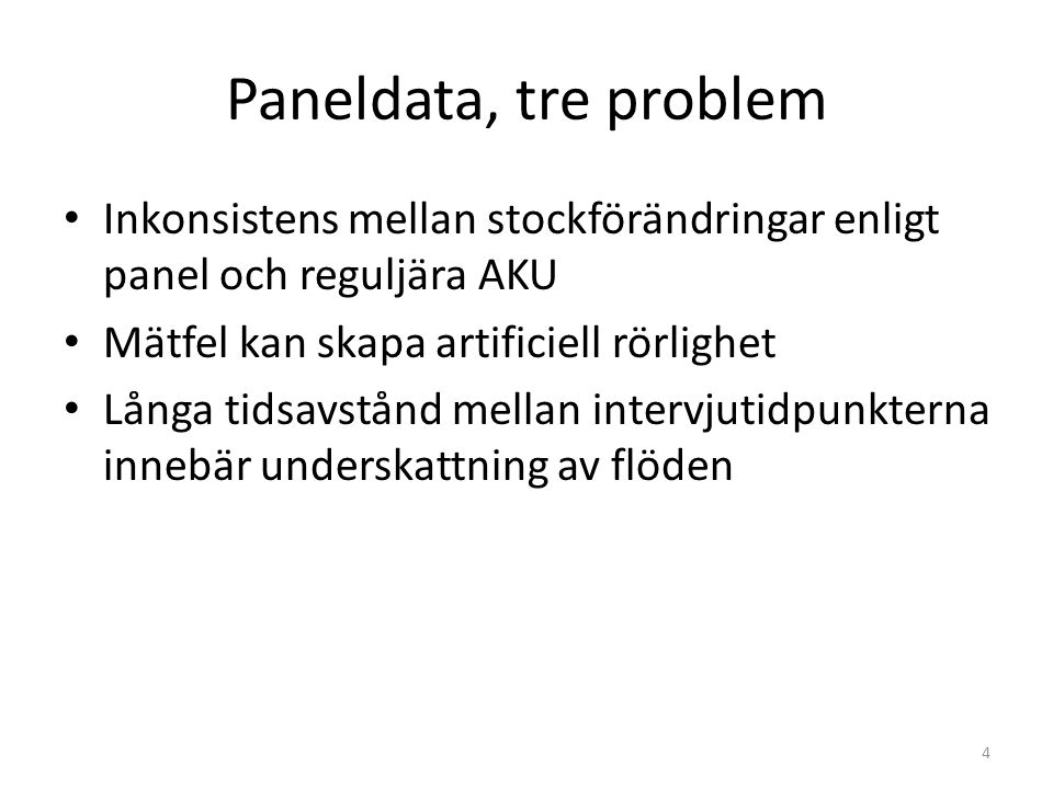 Paneldata, tre problem 4 • Inkonsistens mellan stockförändringar enligt panel och reguljära AKU • Mätfel kan skapa artificiell rörlighet • Långa tidsavstånd mellan intervjutidpunkterna innebär underskattning av flöden