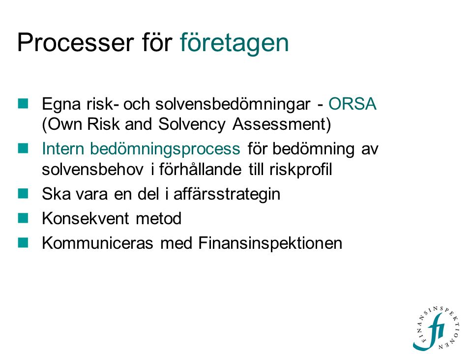 Processer för företagen  Egna risk- och solvensbedömningar - ORSA (Own Risk and Solvency Assessment)  Intern bedömningsprocess för bedömning av solvensbehov i förhållande till riskprofil  Ska vara en del i affärsstrategin  Konsekvent metod  Kommuniceras med Finansinspektionen