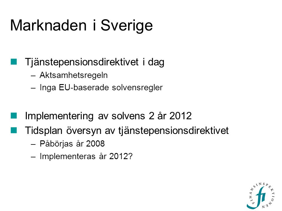 Marknaden i Sverige  Tjänstepensionsdirektivet i dag –Aktsamhetsregeln –Inga EU-baserade solvensregler  Implementering av solvens 2 år 2012  Tidsplan översyn av tjänstepensionsdirektivet –Påbörjas år 2008 –Implementeras år 2012?