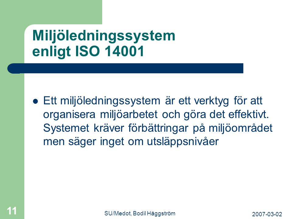 2007-03-02 SU/Medot, Bodil Häggström 11 Miljöledningssystem enligt ISO 14001  Ett miljöledningssystem är ett verktyg för att organisera miljöarbetet