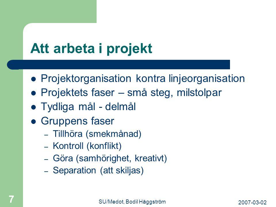 2007-03-02 SU/Medot, Bodil Häggström 7 Att arbeta i projekt  Projektorganisation kontra linjeorganisation  Projektets faser – små steg, milstolpar 