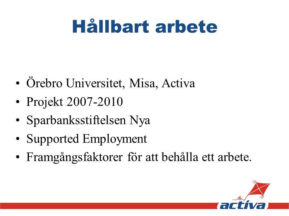 Hållbart arbete •Örebro Universitet, Misa, Activa •Projekt 2007-2010 •Sparbanksstiftelsen Nya •Supported Employment •Framgångsfaktorer för att behålla