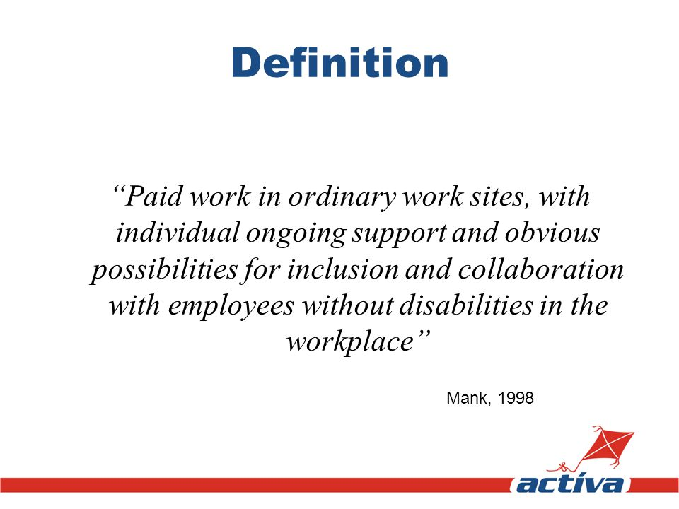 Definition Paid work in ordinary work sites, with individual ongoing support and obvious possibilities for inclusion and collaboration with employees without disabilities in the workplace Mank, 1998