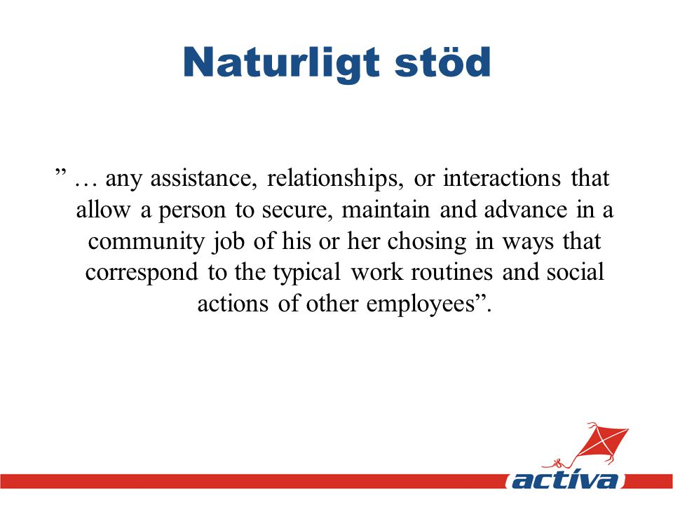 Naturligt stöd … any assistance, relationships, or interactions that allow a person to secure, maintain and advance in a community job of his or her chosing in ways that correspond to the typical work routines and social actions of other employees .