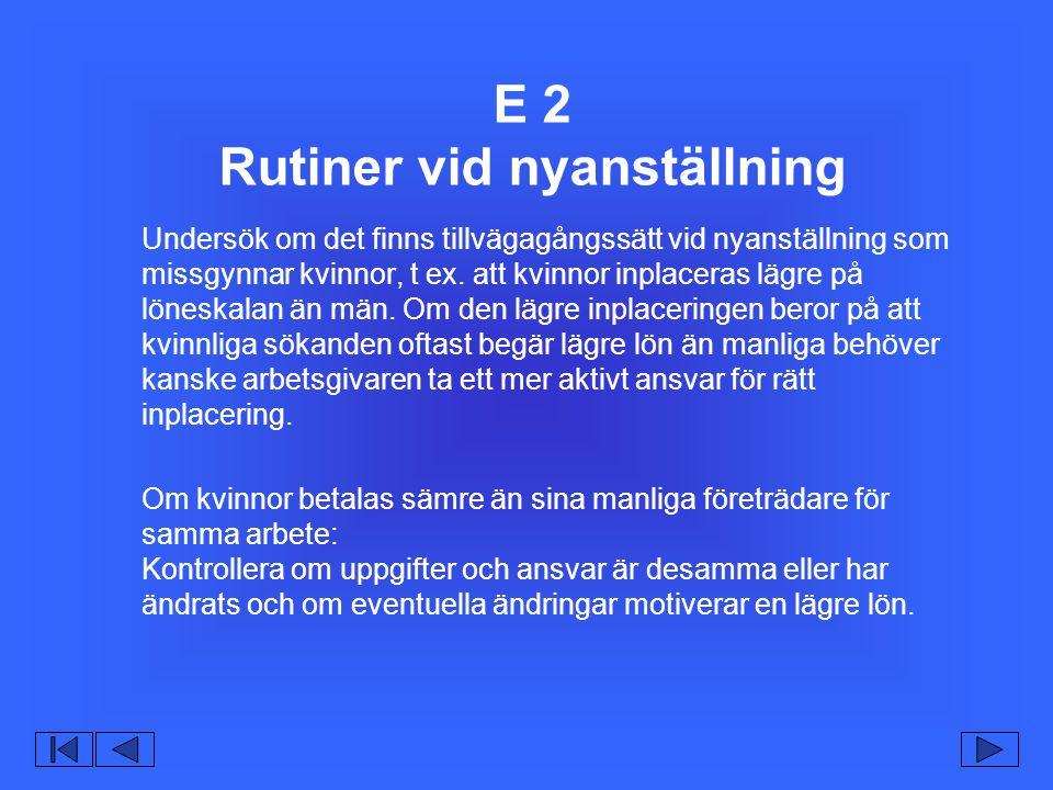 E 2 Rutiner vid nyanställning Undersök om det finns tillvägagångssätt vid nyanställning som missgynnar kvinnor, t ex.
