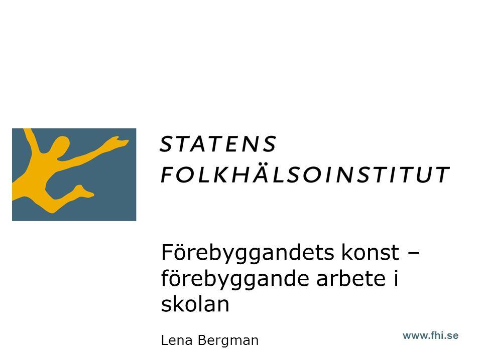 www.fhi.se Förebyggandets konst – förebyggande arbete i skolan Lena Bergman
