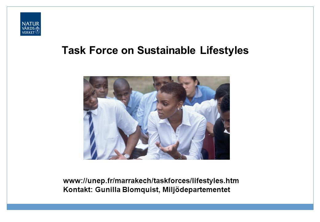Task Force on Sustainable Lifestyles www://unep.fr/marrakech/taskforces/lifestyles.htm Kontakt: Gunilla Blomquist, Miljödepartementet