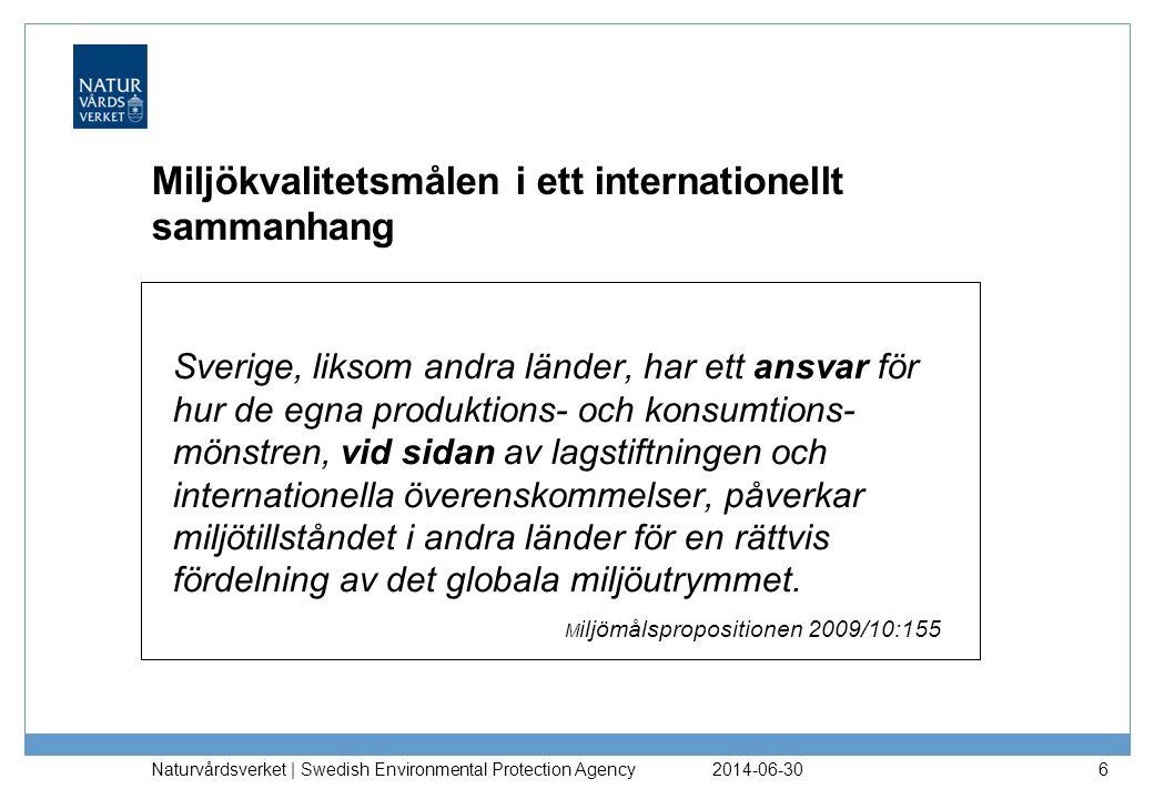 2014-06-30 Naturvårdsverket | Swedish Environmental Protection Agency 6 Miljökvalitetsmålen i ett internationellt sammanhang Sverige, liksom andra länder, har ett ansvar för hur de egna produktions- och konsumtions- mönstren, vid sidan av lagstiftningen och internationella överenskommelser, påverkar miljötillståndet i andra länder för en rättvis fördelning av det globala miljöutrymmet.