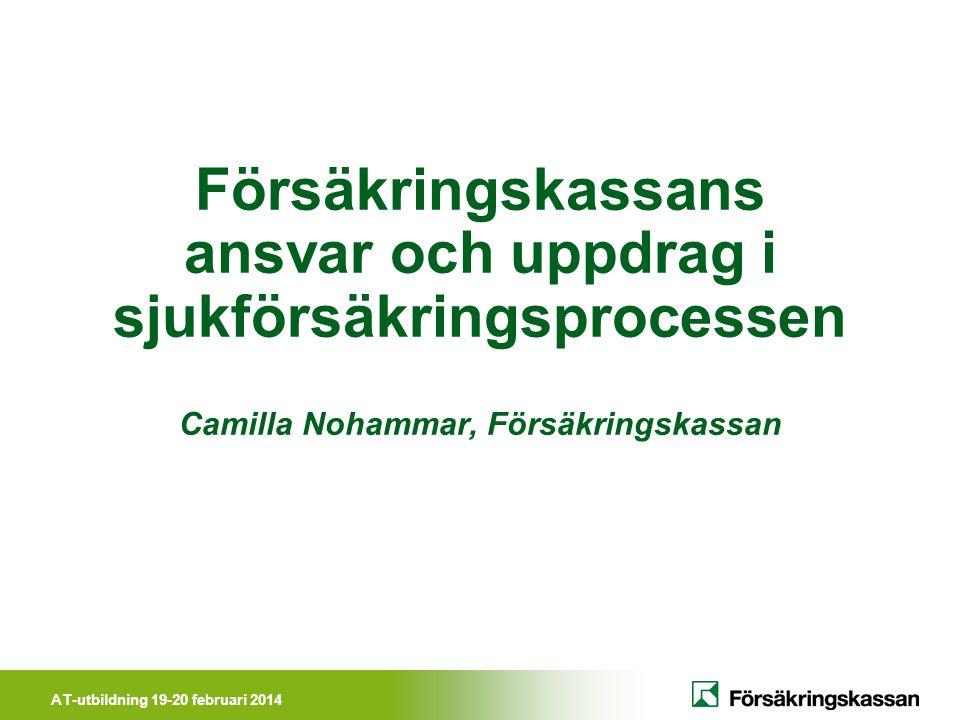 AT-utbildning 19-20 februari 2014 Försäkringskassans ansvar och uppdrag i sjukförsäkringsprocessen Camilla Nohammar, Försäkringskassan