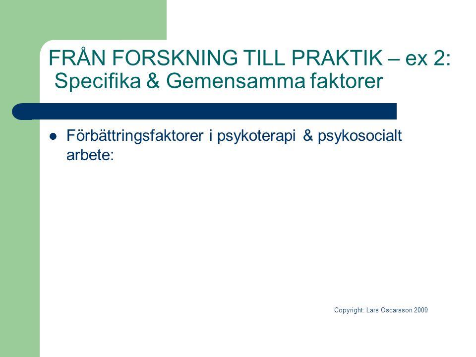 FRÅN FORSKNING TILL PRAKTIK – ex 2: Specifika & Gemensamma faktorer  Förbättringsfaktorer i psykoterapi & psykosocialt arbete: Copyright: Lars Oscars