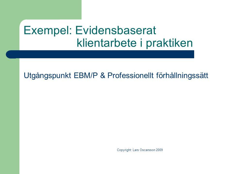 Exempel: Evidensbaserat klientarbete i praktiken Utgångspunkt EBM/P & Professionellt förhållningssätt Copyright: Lars Oscarsson 2009