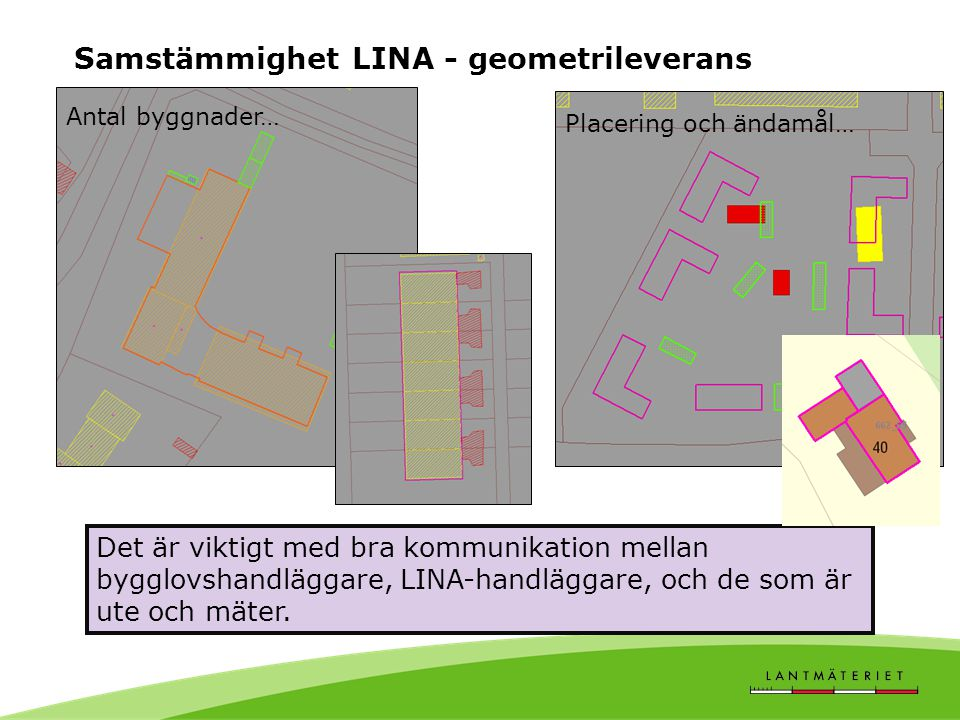 Samstämmighet LINA - geometrileverans Antal byggnader… Placering och ändamål… Det är viktigt med bra kommunikation mellan bygglovshandläggare, LINA-handläggare, och de som är ute och mäter.