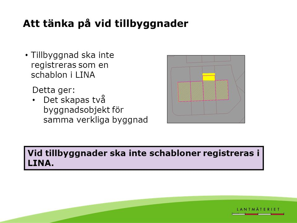 Att tänka på vid tillbyggnader • Tillbyggnad ska inte registreras som en schablon i LINA Detta ger: • Det skapas två byggnadsobjekt för samma verkliga byggnad Vid tillbyggnader ska inte schabloner registreras i LINA.