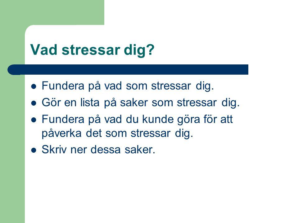 Vad stressar dig?  Fundera på vad som stressar dig.  Gör en lista på saker som stressar dig.  Fundera på vad du kunde göra för att påverka det som