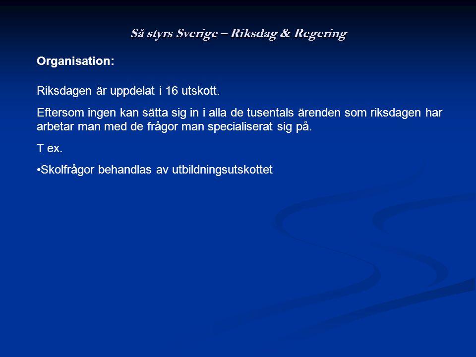 Så styrs Sverige – Riksdag & Regering Organisation: Riksdagen är uppdelat i 16 utskott. Eftersom ingen kan sätta sig in i alla de tusentals ärenden so