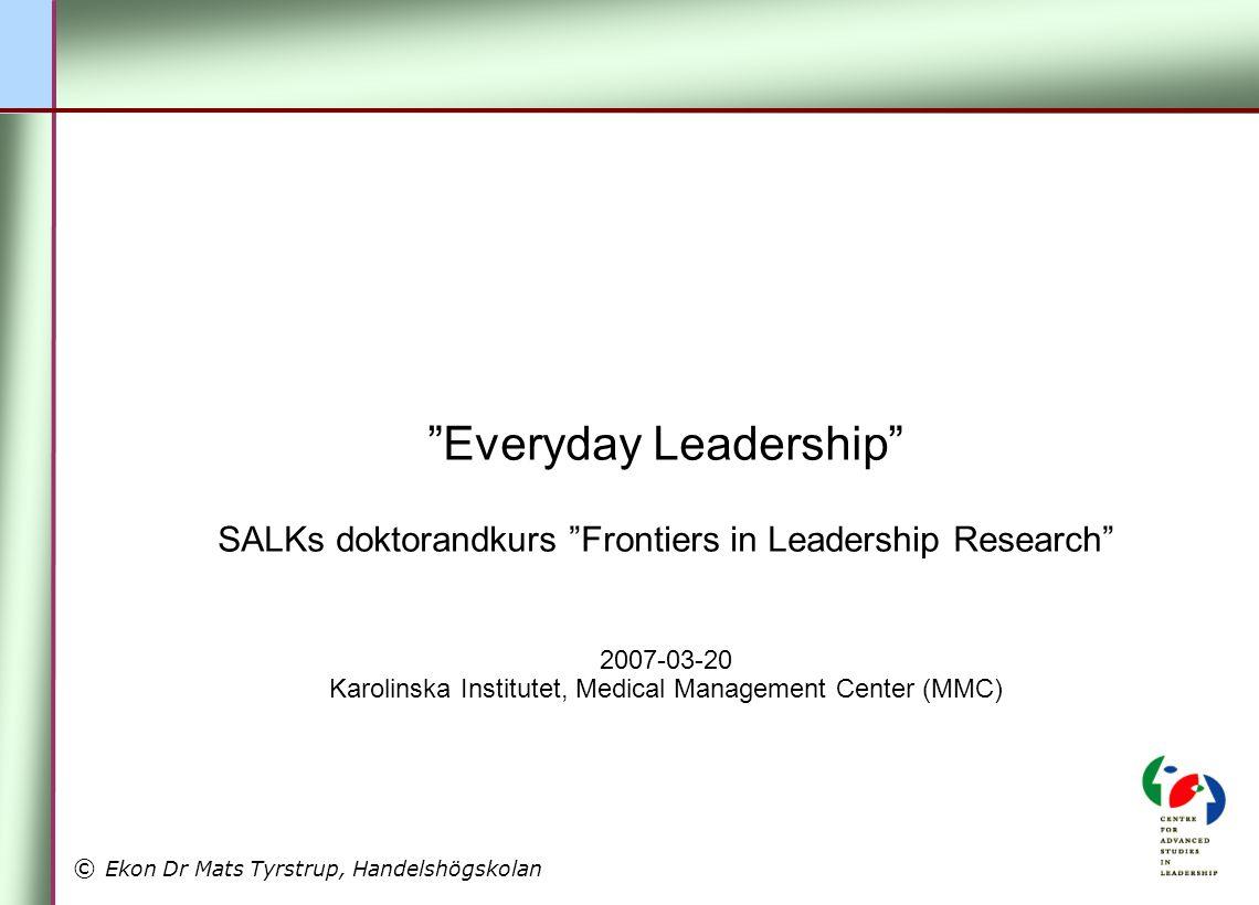 © Ekon Dr Mats Tyrstrup, Handelshögskolan Everyday Leadership SALKs doktorandkurs Frontiers in Leadership Research 2007-03-20 Karolinska Institutet, Medical Management Center (MMC)