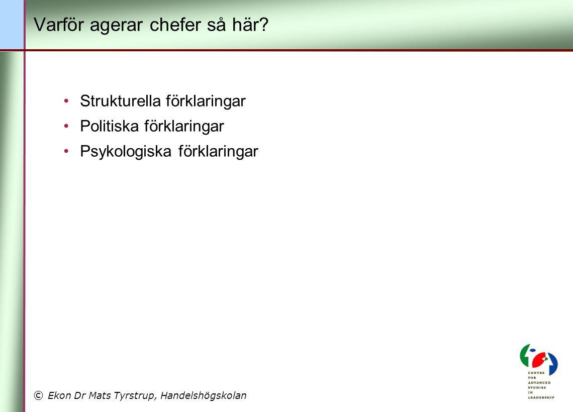 © Ekon Dr Mats Tyrstrup, Handelshögskolan Varför agerar chefer så här? •Strukturella förklaringar •Politiska förklaringar •Psykologiska förklaringar