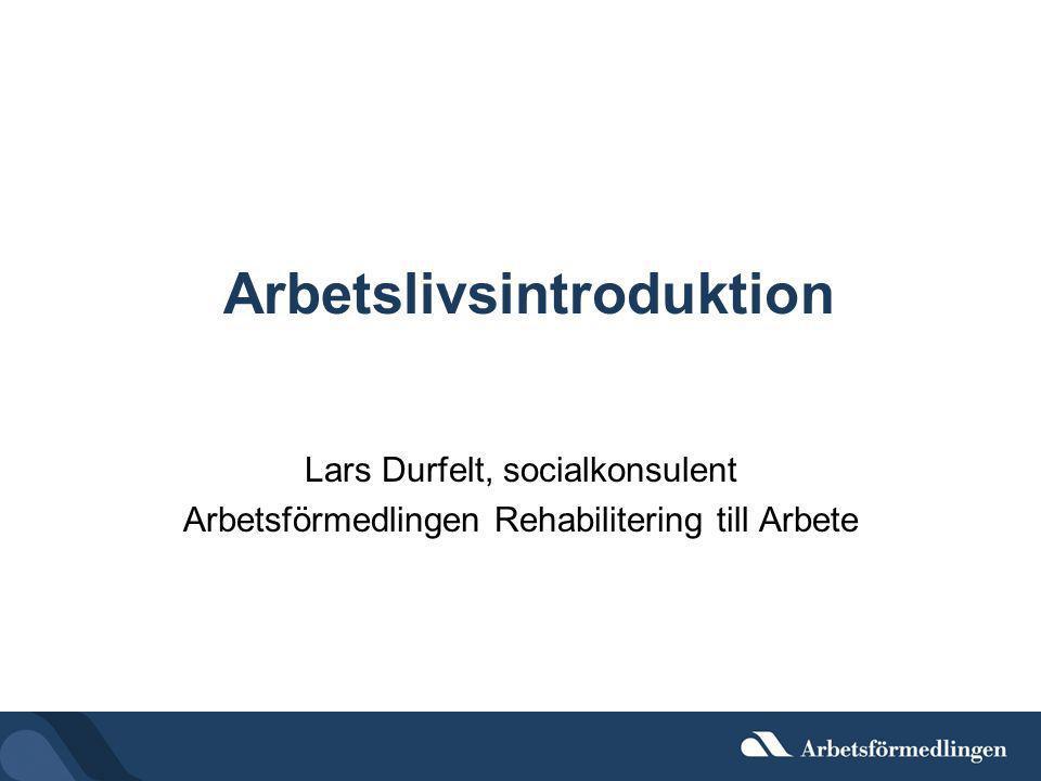 Arbetslivsintroduktion Lars Durfelt, socialkonsulent Arbetsförmedlingen Rehabilitering till Arbete