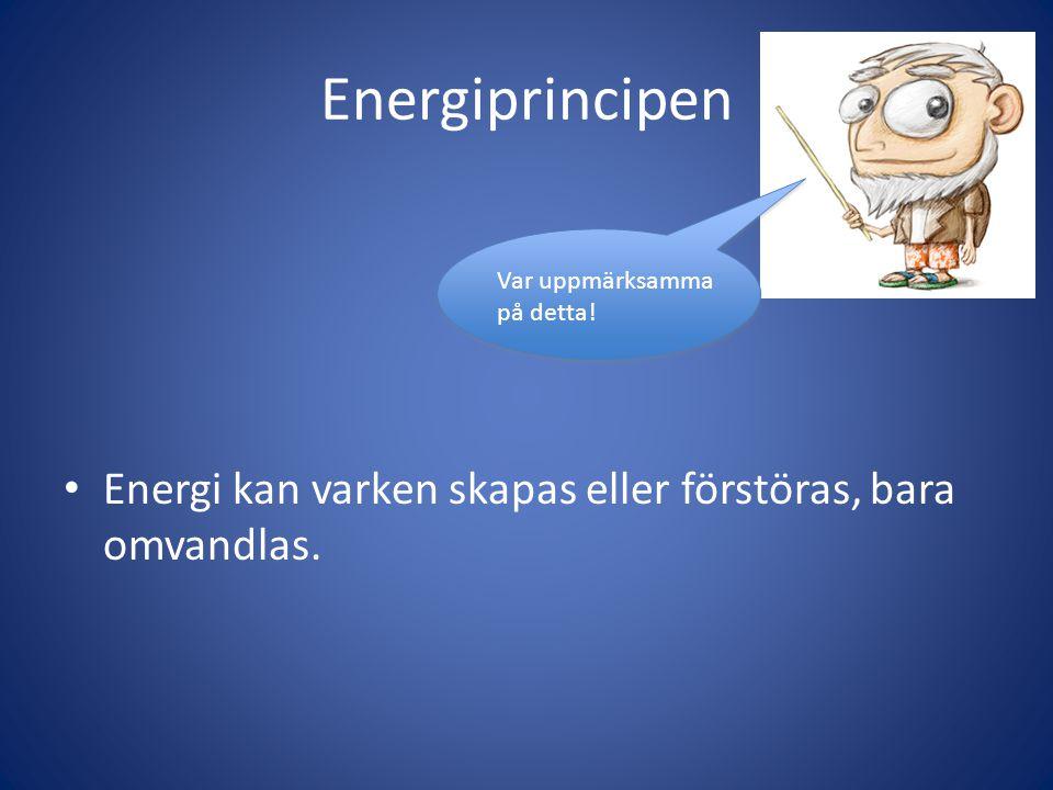 Energiprincipen • Energi kan varken skapas eller förstöras, bara omvandlas.