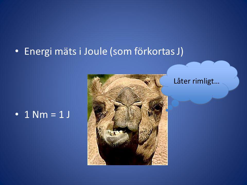• Energi mäts i Joule (som förkortas J) • 1 Nm = 1 J Låter rimligt…