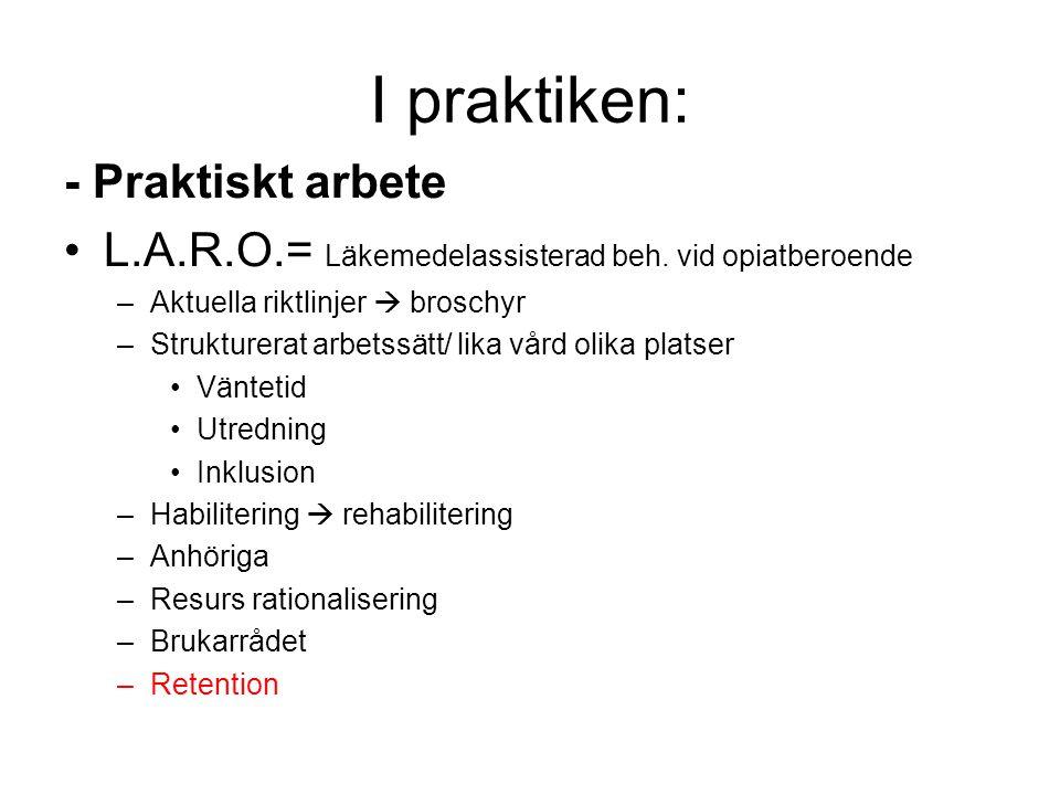 I praktiken: - Praktiskt arbete •L.A.R.O.= Läkemedelassisterad beh. vid opiatberoende –Aktuella riktlinjer  broschyr –Strukturerat arbetssätt/ lika v