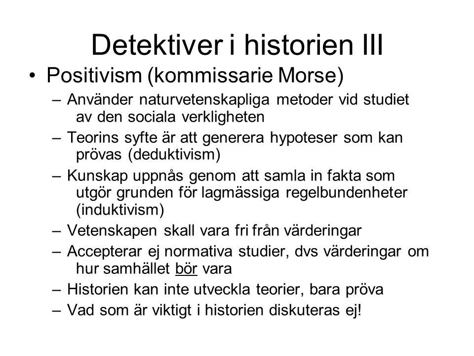 Detektiver i historien III •Positivism (kommissarie Morse) –Använder naturvetenskapliga metoder vid studiet av den sociala verkligheten –Teorins syfte är att generera hypoteser som kan prövas (deduktivism) –Kunskap uppnås genom att samla in fakta som utgör grunden för lagmässiga regelbundenheter (induktivism) –Vetenskapen skall vara fri från värderingar –Accepterar ej normativa studier, dvs värderingar om hur samhället bör vara –Historien kan inte utveckla teorier, bara pröva –Vad som är viktigt i historien diskuteras ej!