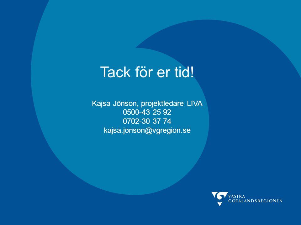 Tack för er tid! Kajsa Jönson, projektledare LIVA 0500-43 25 92 0702-30 37 74 kajsa.jonson@vgregion.se