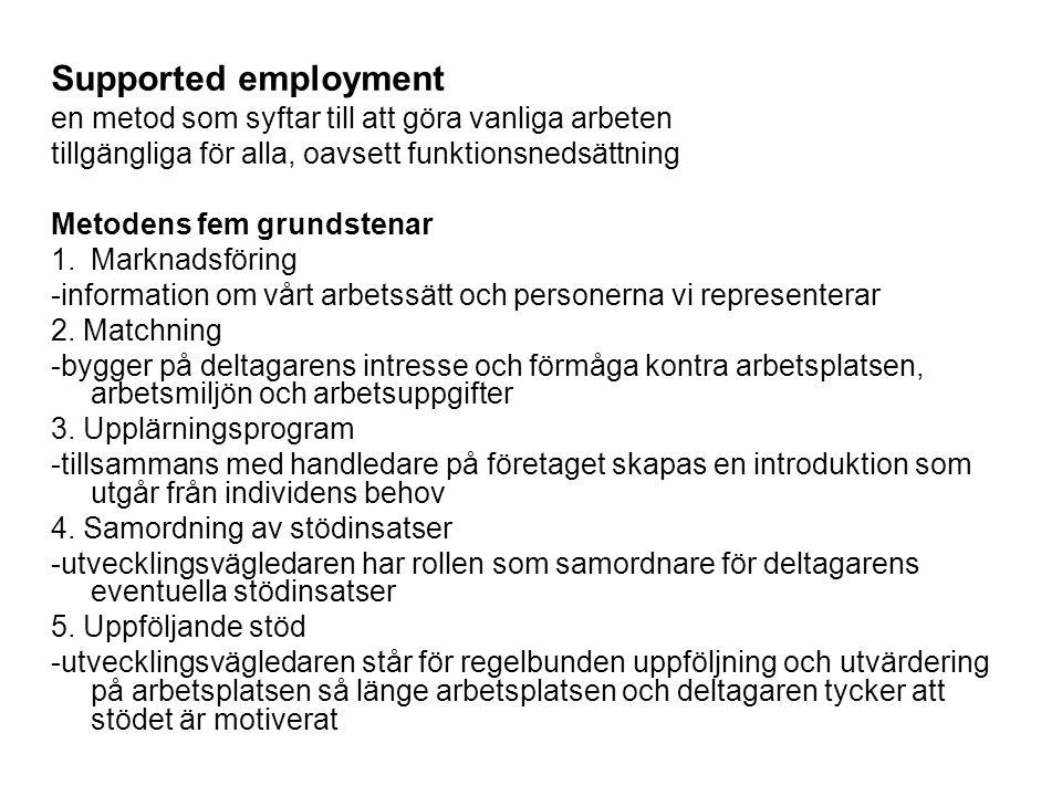 Supported employment en metod som syftar till att göra vanliga arbeten tillgängliga för alla, oavsett funktionsnedsättning Metodens fem grundstenar 1.Marknadsföring -information om vårt arbetssätt och personerna vi representerar 2.