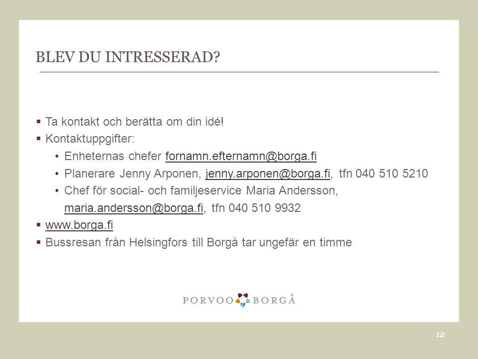 BLEV DU INTRESSERAD?  Ta kontakt och berätta om din idé!  Kontaktuppgifter: •Enheternas chefer fornamn.efternamn@borga.fifornamn.efternamn@borga.fi