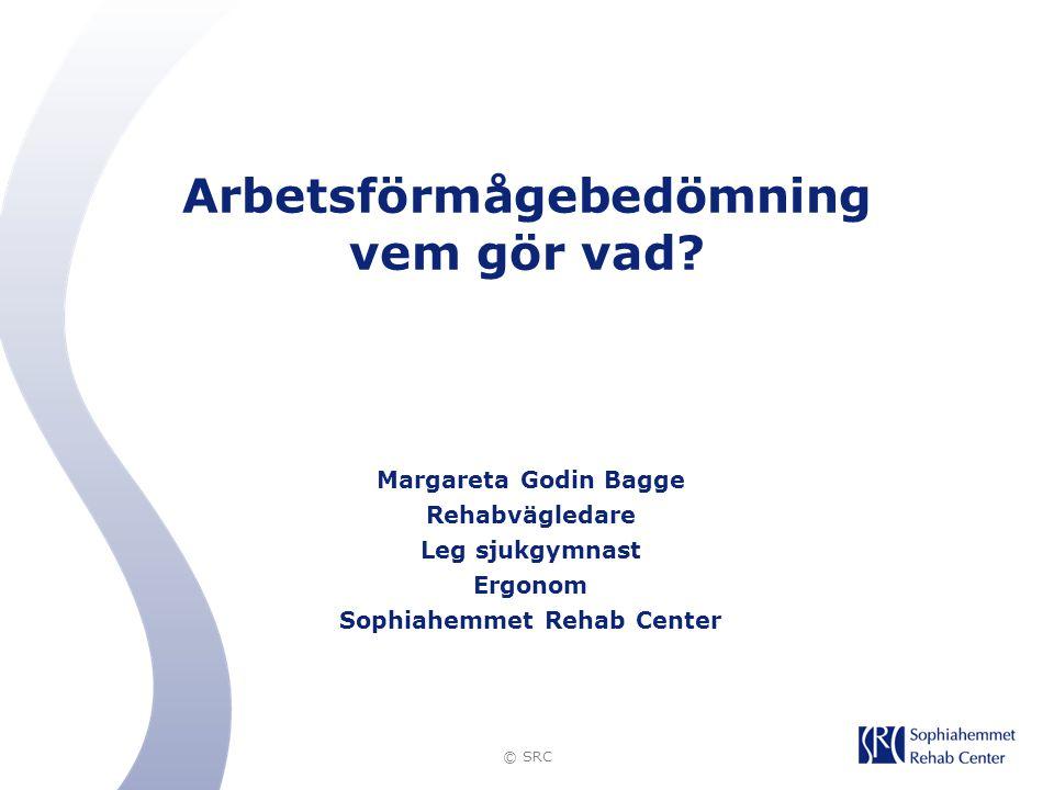 © SRC Arbetsförmågebedömning vem gör vad? Margareta Godin Bagge Rehabvägledare Leg sjukgymnast Ergonom Sophiahemmet Rehab Center