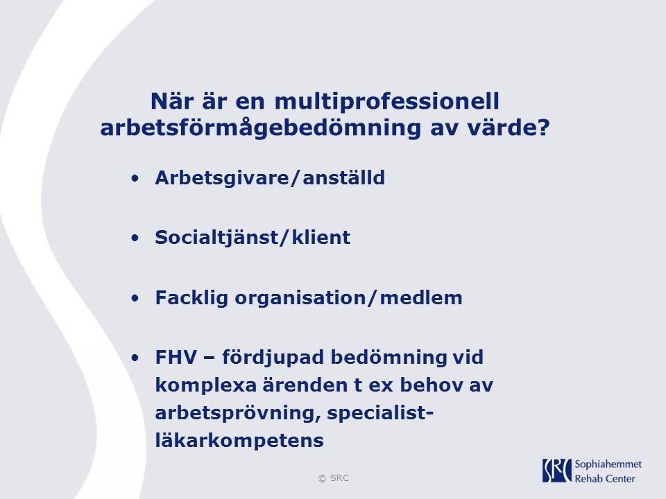 © SRC När är en multiprofessionell arbetsförmågebedömning av värde? •Arbetsgivare/anställd •Socialtjänst/klient •Facklig organisation/medlem •FHV – fö