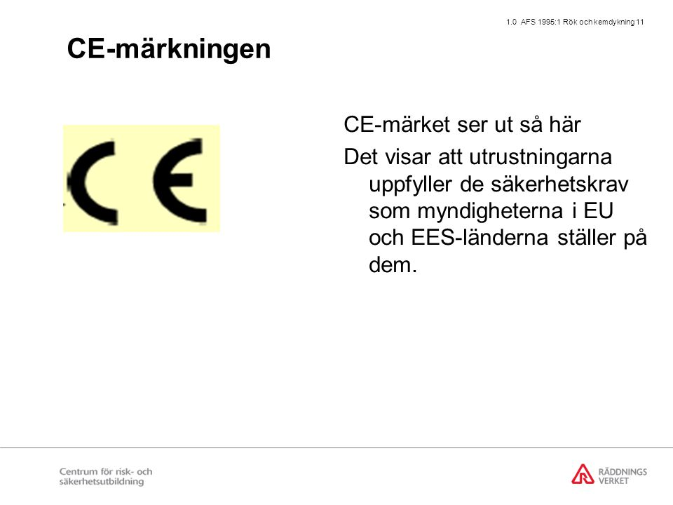 1.0 AFS 1995:1 Rök och kemdykning 11 CE-märkningen CE-märket ser ut så här Det visar att utrustningarna uppfyller de säkerhetskrav som myndigheterna i EU och EES-länderna ställer på dem.