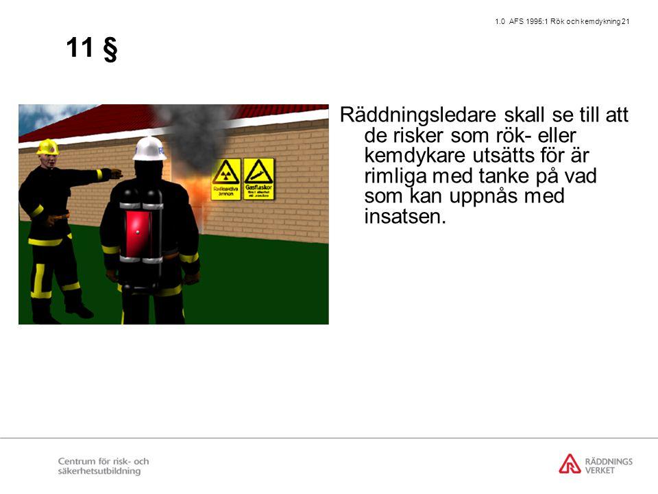 1.0 AFS 1995:1 Rök och kemdykning 21 11 § Räddningsledare skall se till att de risker som rök- eller kemdykare utsätts för är rimliga med tanke på vad som kan uppnås med insatsen.