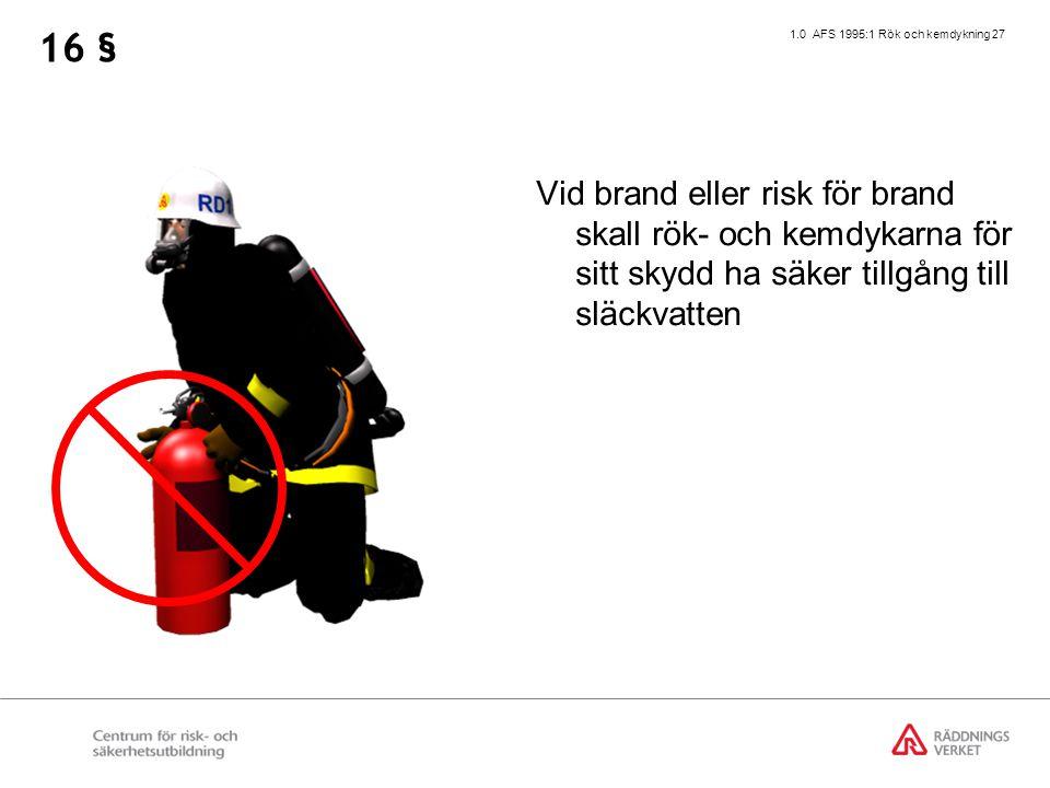 1.0 AFS 1995:1 Rök och kemdykning 27 Vid brand eller risk för brand skall rök- och kemdykarna för sitt skydd ha säker tillgång till släckvatten 16 §