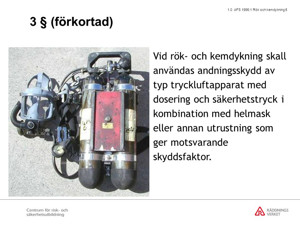 1.0 AFS 1995:1 Rök och kemdykning 5 Vid rök- och kemdykning skall användas andningsskydd av typ tryckluftapparat med dosering och säkerhetstryck i kombination med helmask eller annan utrustning som ger motsvarande skyddsfaktor.