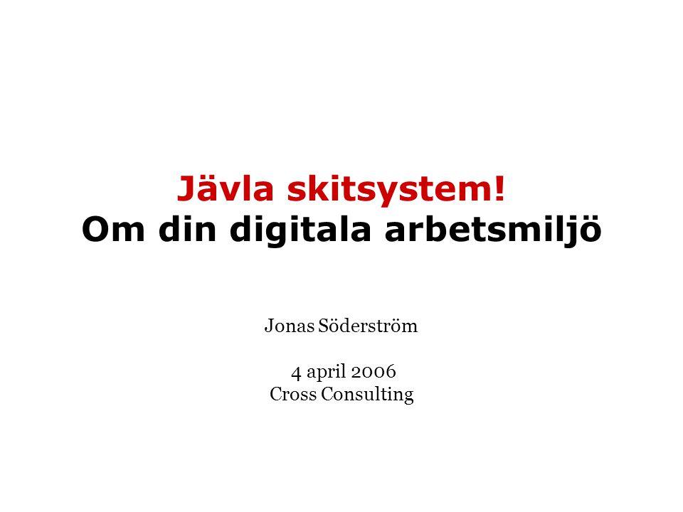 Jävla skitsystem! Om din digitala arbetsmiljö Jonas Söderström 4 april 2006 Cross Consulting
