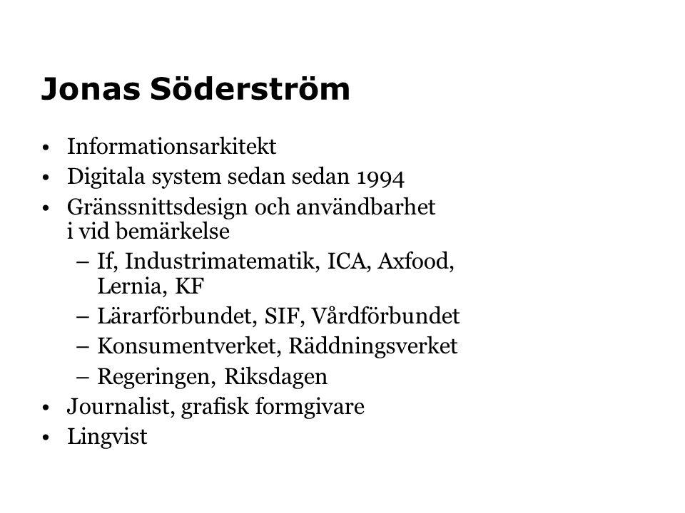 Jonas Söderström •Informationsarkitekt •Digitala system sedan sedan 1994 •Gränssnittsdesign och användbarhet i vid bemärkelse –If, Industrimatematik, ICA, Axfood, Lernia, KF –Lärarförbundet, SIF, Vårdförbundet –Konsumentverket, Räddningsverket –Regeringen, Riksdagen •Journalist, grafisk formgivare •Lingvist