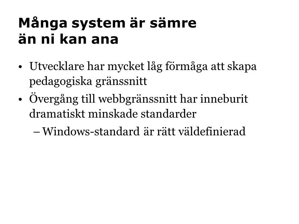 Många system är sämre än ni kan ana •Utvecklare har mycket låg förmåga att skapa pedagogiska gränssnitt •Övergång till webbgränssnitt har inneburit dramatiskt minskade standarder –Windows-standard är rätt väldefinierad