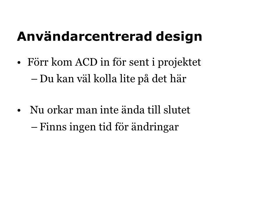 Användarcentrerad design •Förr kom ACD in för sent i projektet –Du kan väl kolla lite på det här • Nu orkar man inte ända till slutet –Finns ingen tid för ändringar
